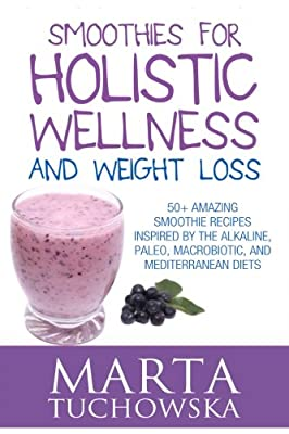 Smoothies for Holistic Wellness and Weight Loss: 50+ Amazing Smoothie Recipes Inspired by the Alkaline, Paleo, Macrobiotic, and Mediterranean Diets (Smoothie Recipes: Paleo, Alkaline, Macrobotic)