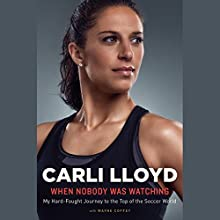 When Nobody Was Watching: My Hard-Fought Journey to the Top of the Soccer World Audiobook by Carli Lloyd, Wayne Coffey Narrated by Lynde Houck, Carli Lloyd
