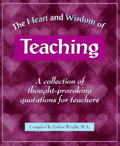 The Heart and Wisdom of Teaching: A Collection of Thought-Provoking Quotations for Teachers