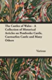 Various The Castles of Wales - A Collection of Historical Articles on Pembroke Castle, Caernarfon Castle and Many Others