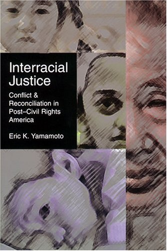 Interracial Justice: Conflict and Reconciliation in Post-Civil Rights America (Critical America Series), Eric Yamamoto