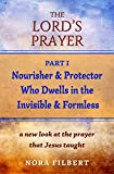 The Lords Prayer: A New Understanding of the Prayer That Jesus Taught: Part I: Nourisher & Protector Who Dwells in the Invisible & Formless