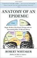 Anatomy of an Epidemic: Magic Bullets, Psychiatric Drugs, and the Astonishing Rise of Mental Illness in America from Robert Whitaker