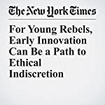 For Young Rebels, Early Innovation Can Be a Path to Ethical Indiscretion | Noam Scheiber