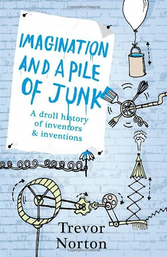Imagination And A Pile Of Junk: A Droll History Of Inventors And Inventions