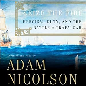 Seize the Fire: Heroism, Duty, and the Battle of Trafalgar | [Adam Nicolson]