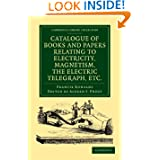 Catalogue of Books and Papers Relating to Electricity, Magnetism, the Electric Telegraph, etc: Including the Ronalds...