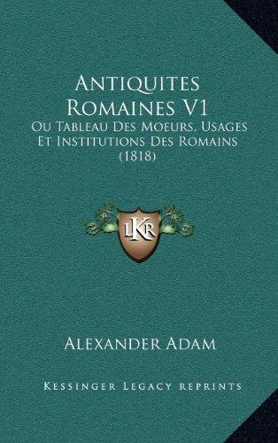 Antiquites Romaines V1: Ou Tableau Des Moeurs, Usages Et Institutions Des Romains (1818)