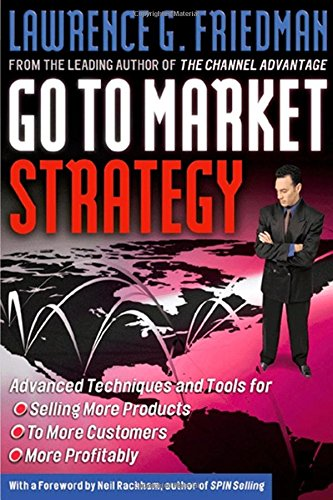 Go To Market Strategy: Advanced Techniques and Tools for Selling More Products to More Customers More Profitably