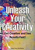 Unleash Your Creativity Get Creative and See Results in Your Life Fast! (Creativity, Brain Storming)