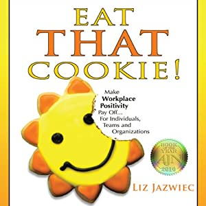 Eat THAT Cookie!: Make Workplace Positivity Pay Off... For Individuals, Teams, and Organizations | [Liz Jazwiec]