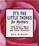 Its the Little Things for Mothers: 300 Simple Ways to Take Time Out and Treat Yourself