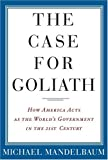 The Case for Goliath: How America Acts as the World's Government in the Twenty-First Century (1586483609) by Michael Mandelbaum