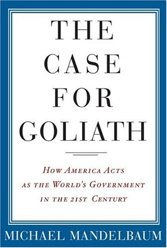 The Case for Goliath: How America Acts As the World's Government in the Twenty-First Century