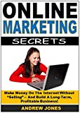 Online Marketing Secrets: Make Money On The Internet Without
