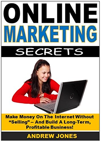 """Online Marketing Secrets: Make Money On The Internet Without """"Selling"""" — And Build A Long-Term,  Profitable Business!"""