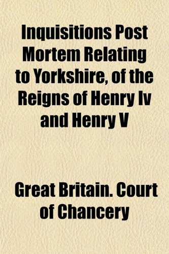 Inquisitions Post Mortem Relating to Yorkshire, of the Reigns of Henry Iv and Henry V