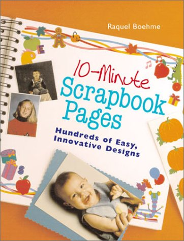 10-Minute Scrapbook Pages: Hundreds of Easy, Innovative Designs, Raquel Boehme