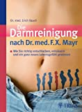 Die Darmreinigung nach Dr. med. F.X. Mayr: Wie Sie richtig entschlacken, entsuern und ein ganz neues Lebensgefhl gewinnen