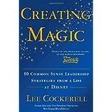 Creating Magic: 10 Common Sense Leadership Strategies from a Life at Disney ~ Lee Cockerell