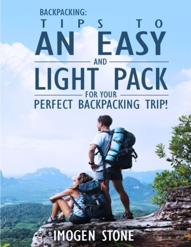 Backpacking: Over 50 Tips To An Easy & Light Pack For Your Perfect Backpacking Trip! (Backpacking ultralight, backpacking light 101, backpacking guide, backpacking recipes,)