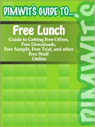 Dimwit's Guide to Free Lunch: Guide to Getting Free Offers, Free Downloads, Free Sample, Free Trial, and other Free Stuff Online