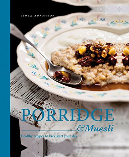 Porridge & Muesli: Healthy Recipes to Kick-start Your Day by Viola Adamsson