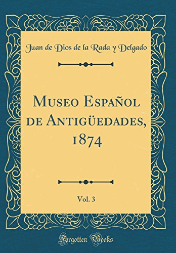 Museo Español de Antigüedades, 1874, Vol. 3 (Classic Reprint)  [Delgado, Juan de Dios de la Rada y] (Tapa Dura)