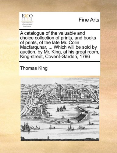 A catalogue of the valuable and choice collection of prints, and books of prints, of the late Mr. Colin Macfarquhar, ... Which will be sold by ... great room, King-street, Covent-Garden, 1796