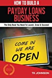 How To Build A Payday Loans Business (Special Edition): The Only Book You Need To Launch, Grow & Succeed by T K Johnson (2015-10-31)