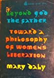 Beyond God the Father: Toward a Philosophy of Womens Liberation