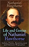 Life and Genius of Nathaniel Hawthorne: Letters, Diaries, Reminiscences and Extensive Biographies: Autobiographical Writings of the Renowned American Novelist,     of Seven Gables