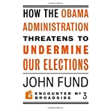 How the Obama Administration Threatens to Undermine Our Elections (Encounter Broadsides) ~ John H. Fund