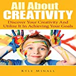 All About Creativity: Discover Your Creativity and Utilize It in Achieving Your Goals | Kyle Minall