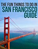 The Fun Things to Do in San Francisco Guide: An informative San Francisco travel guide highlighting great parks, attractions, tours, and restaurants (U.S. Travel Guides Book 5)