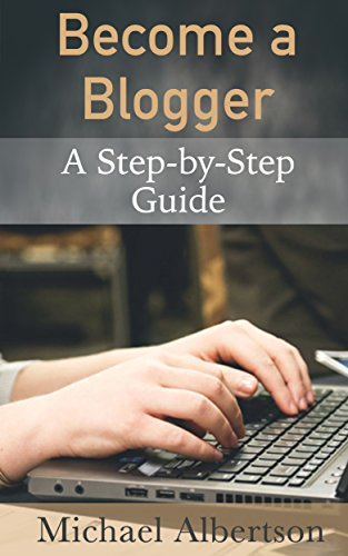 Become a Blogger: A Step-by-Step Guide Into the Cluttered World of Blogging