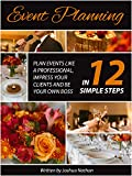 Event Planning:  Plan Events Like a Professional, Impress Your Clients and be Your Own Boss in 12 Simple Steps (event planning, experience, organise, manage, ... be your own boss, work from home Book 4)
