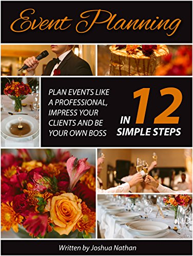 Event Planning: Plan Events Like a Professional, Impress Your Clients and be Your Own Boss in 12 Simple Steps