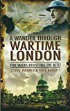 Clive Harris A Wander Through Wartime London: Five Walks Revisiting the Blitz