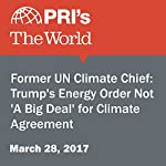Former UN Climate Chief: Trump's Energy Order Not 'A Big Deal' for Climate Agreement   Carolyn Beeler