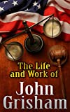 img - for John Grisham :The Life And Work of John Grisham: How Grisham Turns Unique Life Experiences into an Impressive Body of Work! (John Grisham,John Grisham books,John Grisham ebooks,John Grisham,Grisham) book / textbook / text book