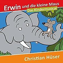 Erwin und die kleine Maus: Das Kindermusical Hörbuch von Christian Hüser Gesprochen von: Christian Hüser