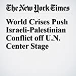 World Crises Push Israeli-Palestinian Conflict off U.N. Center Stage | Peter Baker