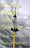 On the King's Sea Service: A John Phillips Novel (War at Sea Book 1)