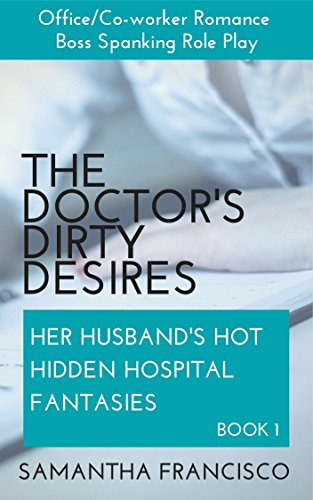 Samantha Francisco - The Doctor's Dirty Desires: Office/Co-worker Romance Boss Role Play (Her Husband's Hot Hidden Hospital Fantasies Book 1)