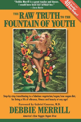 The Raw Truth To The Fountain Of Youth: Step-By-Step Transitioning To A Fabulous Vegetarian/Vegan/Raw Vegan Diet, For Living A Life Of Vibrance, Fitness And Beauty At Any Age!