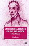 Latin America Between Colony and Nation: Selected Essays (Institute of Latin American Studies Series) (0333786785) by Lynch, John