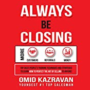 Always Be Closing: Top Sales People's Training Techniques and Strategies to Learn How to Perfect the Art of Selling to Anyone in Order to Get More Customers, Receive More Referrals and Earn More Money | [Omid Kazravan]