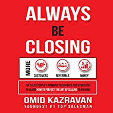Always Be Closing: Top Sales People's Training Techniques and Strategies to Learn How to Perfect the Art of Selling to Anyone in Order to Get More Customers, Receive More Referrals and Earn More Money Audiobook by Omid Kazravan Narrated by Omid Kazravan