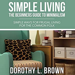 Simple Living: The Beginners Guide to Minimalism | [Dorothy L. Brown]